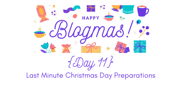 Last Minute Chirstmas Preparations | 12 Days of Blogmas {Day 11}