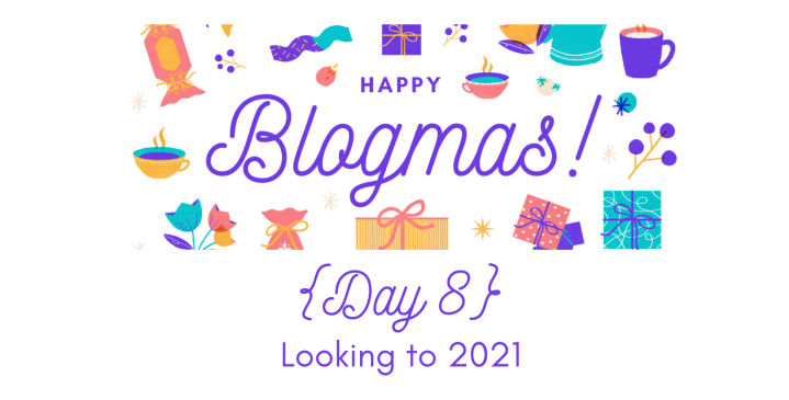 Looking to 2021 | 12 Days of Blogmas {Day 8}
