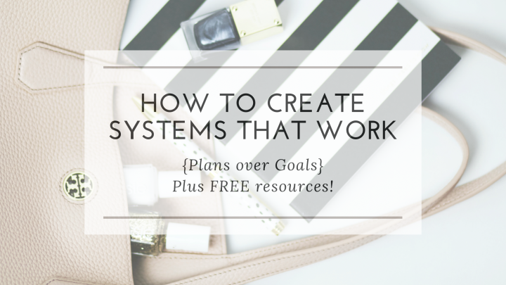 How to Create Systems that work {Plans over Goals} | + FREE Resources